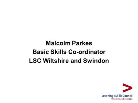 Malcolm Parkes Basic Skills Co-ordinator LSC Wiltshire and Swindon.