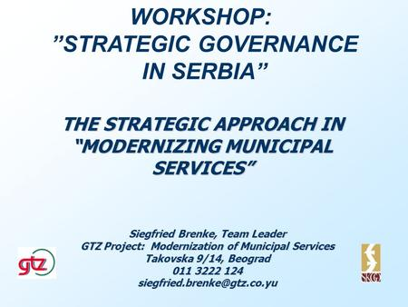 THE STRATEGIC APPROACH IN MODERNIZING MUNICIPAL SERVICES Siegfried Brenke, Team Leader GTZ Project: Modernization of Municipal Services Takovska 9/14,