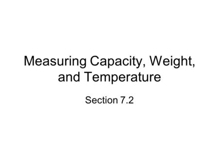 Measuring Capacity, Weight, and Temperature Section 7.2.