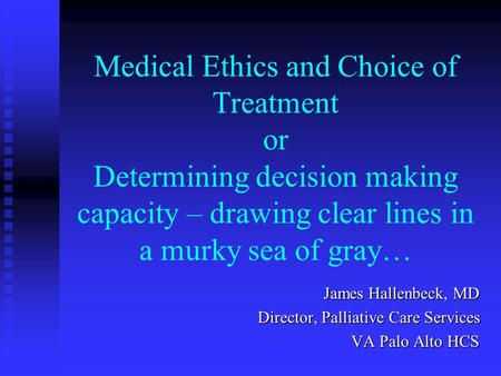 Medical Ethics and Choice of Treatment or Determining decision making capacity – drawing clear lines in a murky sea of gray… James Hallenbeck, MD Director,
