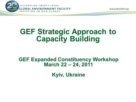 GEF Strategic Approach to Capacity Building GEF Expanded Constituency Workshop March 22 – 24, 2011 Kyiv, Ukraine.