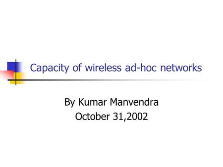 Capacity of wireless ad-hoc networks By Kumar Manvendra October 31,2002.