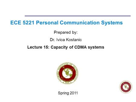 Florida Institute of technologies ECE 5221 Personal Communication Systems Prepared by: Dr. Ivica Kostanic Lecture 15: Capacity of CDMA systems Spring 2011.