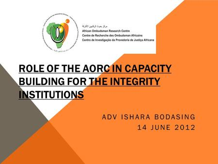 ROLE OF THE AORC IN CAPACITY BUILDING FOR THE INTEGRITY INSTITUTIONS ADV ISHARA BODASING 14 JUNE 2012.