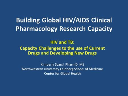 Building Global HIV/AIDS Clinical Pharmacology Research Capacity HIV and TB: Capacity Challenges to the use of Current Drugs and Developing New Drugs Kimberly.