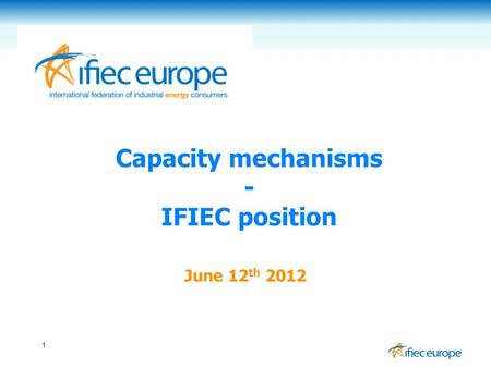 1 Capacity mechanisms - IFIEC position June 12 th 2012.