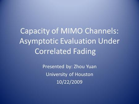 Capacity of MIMO Channels: Asymptotic Evaluation Under Correlated Fading Presented by: Zhou Yuan University of Houston 10/22/2009.