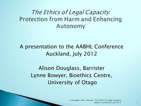 A presentation to the AABHL Conference Auckland, July 2012 Alison Douglass, Barrister Lynne Bowyer, Bioethics Centre, University of Otago A Douglass and.