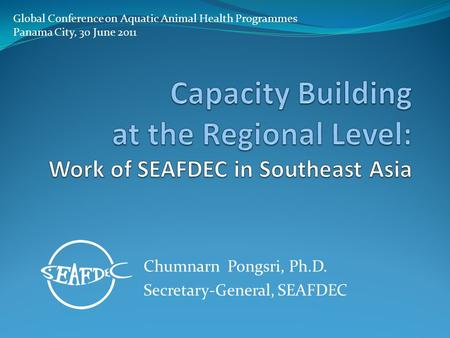 Chumnarn Pongsri, Ph.D. Secretary-General, SEAFDEC Global Conference on Aquatic Animal Health Programmes Panama City, 30 June 2011.