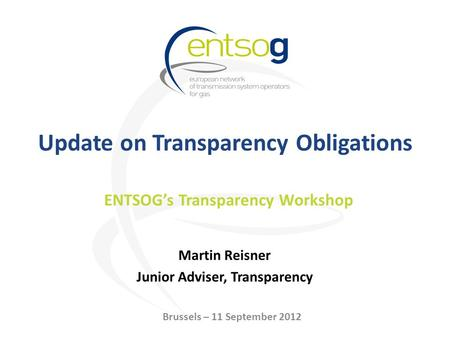 Update on Transparency Obligations Martin Reisner Junior Adviser, Transparency ENTSOGs Transparency Workshop Brussels – 11 September 2012.