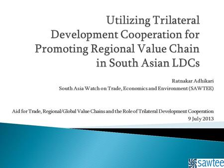 Ratnakar Adhikari South Asia Watch on Trade, Economics and Environment (SAWTEE) Aid for Trade, Regional/Global Value Chains and the Role of Trilateral.