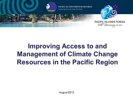 August 2012 Improving Access to and Management of Climate Change Resources in the Pacific Region.