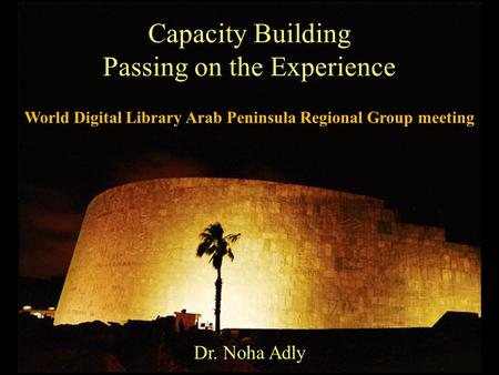 Capacity Building Passing on the Experience Dr. Noha Adly World Digital Library Arab Peninsula Regional Group meeting.