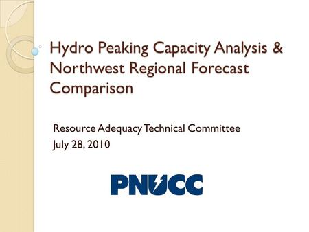Hydro Peaking Capacity Analysis & Northwest Regional Forecast Comparison Resource Adequacy Technical Committee July 28, 2010.