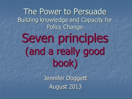The Power to Persuade Building knowledge and Capacity for Policy Change Seven principles (and a really good book) Jennifer Doggett August 2013.
