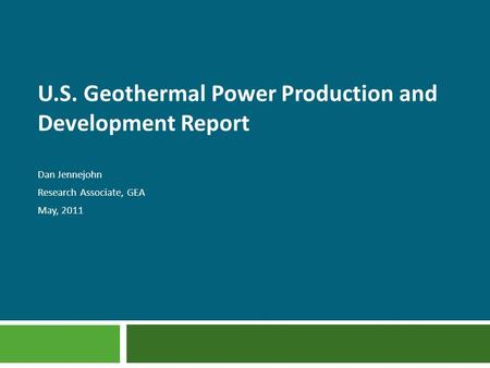 U.S. Geothermal Power Production and Development Report Dan Jennejohn Research Associate, GEA May, 2011.