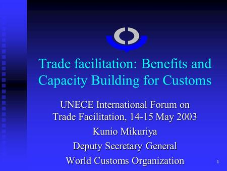 1 Trade facilitation: Benefits and Capacity Building for Customs UNECE International Forum on Trade Facilitation, 14-15 May 2003 Kunio Mikuriya Deputy.