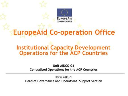 EuropeAid Co-operation Office Institutional Capacity Development Operations for the ACP Countries Unit AIDCO C4 Centralised Operations for the ACP Countries.