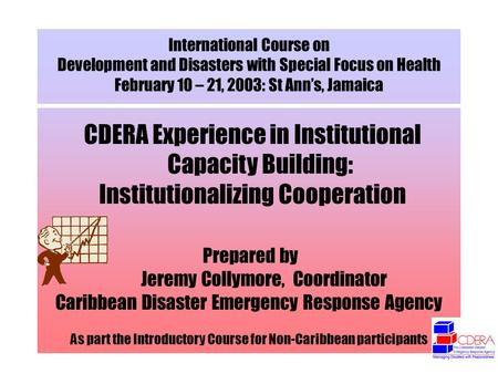 International Course on Development and Disasters with Special Focus on Health February 10 – 21, 2003: St Anns, Jamaica CDERA Experience in Institutional.
