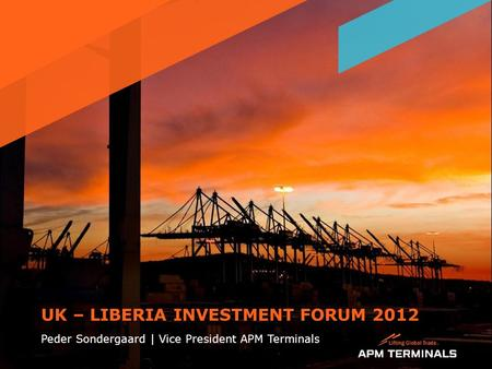 UK – LIBERIA INVESTMENT FORUM 2012 Peder Sondergaard | Vice President APM Terminals 1.