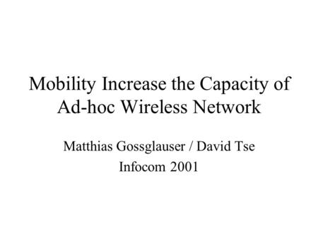 Mobility Increase the Capacity of Ad-hoc Wireless Network Matthias Gossglauser / David Tse Infocom 2001.