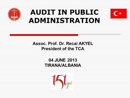 AUDIT IN PUBLIC ADMINISTRATION Assoc. Prof. Dr. Recai AKYEL President of the TCA 04 JUNE 2013 TIRANA/ALBANIA.