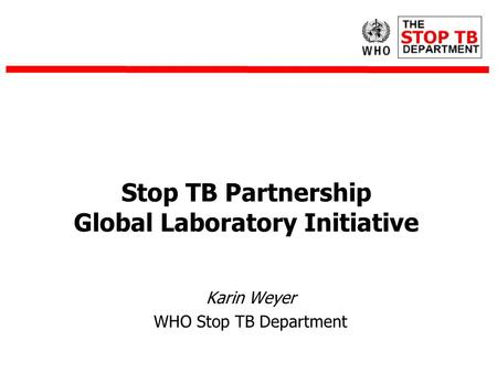 Karin Weyer WHO Stop TB Department Stop TB Partnership Global Laboratory Initiative.