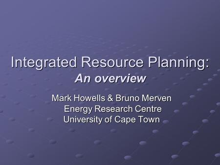 Integrated Resource Planning: An overview Mark Howells & Bruno Merven Energy Research Centre Energy Research Centre University of Cape Town.
