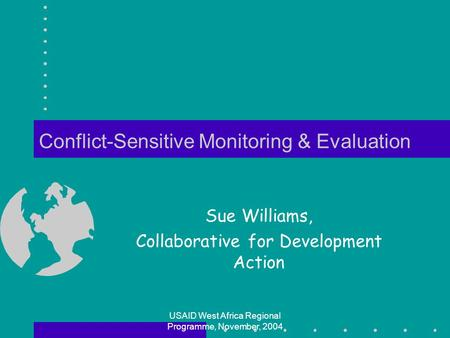 USAID West Africa Regional Programme, November, 2004 Conflict-Sensitive Monitoring & Evaluation Sue Williams, Collaborative for Development Action.