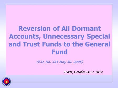 Reversion of All Dormant Accounts, Unnecessary Special and Trust Funds to the General Fund (E.O. No. 431 May 30, 2005) DBM, October 24-27, 2012.