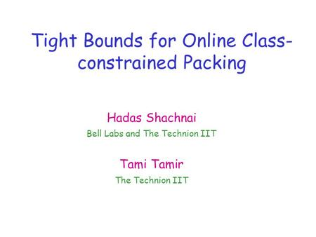 Tight Bounds for Online Class- constrained Packing Hadas Shachnai Bell Labs and The Technion IIT Tami Tamir The Technion IIT.