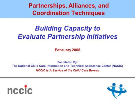 Partnerships, Alliances, and Coordination Techniques Building Capacity to Evaluate Partnership Initiatives February 2008 Facilitated By: The National Child.