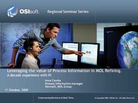 Empowering Business in Real Time. © Copyright 2009, OSIsoft Inc. All rights Reserved. Leveraging the value of Process Information in MOL Refining. A decade.