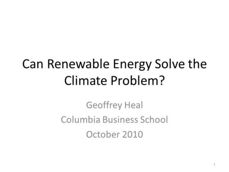 Can Renewable Energy Solve the Climate Problem? Geoffrey Heal Columbia Business School October 2010 1.