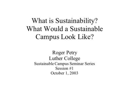 What is Sustainability? What Would a Sustainable Campus Look Like? Roger Petry Luther College Sustainable Campus Seminar Series Session #1 October 1, 2003.