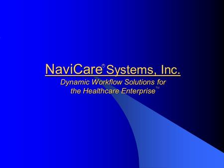 NaviCare Systems, Inc. Dynamic Workflow Solutions for the Healthcare Enterprise R TM.