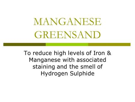 MANGANESE GREENSAND To reduce high levels of Iron & Manganese with associated staining and the smell of Hydrogen Sulphide.