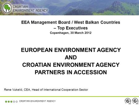 EEA Management Board / West Balkan Countries – Top Executives Copenhagen, 30 March 2012 EUROPEAN ENVIRONMENT AGENCY AND CROATIAN ENVIRONMENT AGENCY PARTNERS.