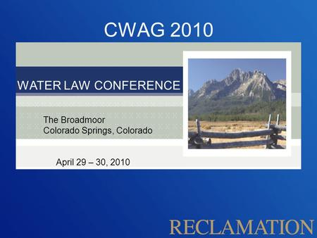 CWAG 2010 WATER LAW CONFERENCE The Broadmoor Colorado Springs, Colorado April 29 – 30, 2010.