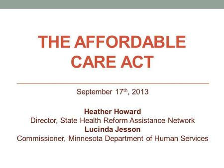 THE AFFORDABLE CARE ACT September 17 th, 2013 Heather Howard Director, State Health Reform Assistance Network Lucinda Jesson Commissioner, Minnesota Department.