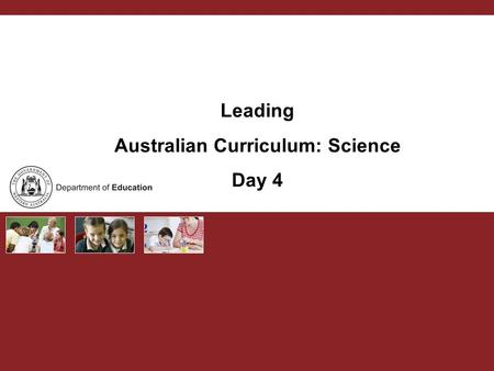 Leading Australian Curriculum: Science Day 4. Australian Curriculum PURPOSE Curriculum leaders develop capacity to lead change and support schools and.