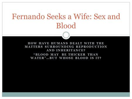 HOW HAVE HUMANS DEALT WITH THE MATTERS SURROUNDING REPRODUCTION AND INHERITANCE? BLOOD MAY BE THICKER THAN WATER…BUT WHOSE BLOOD IS IT? Fernando Seeks.