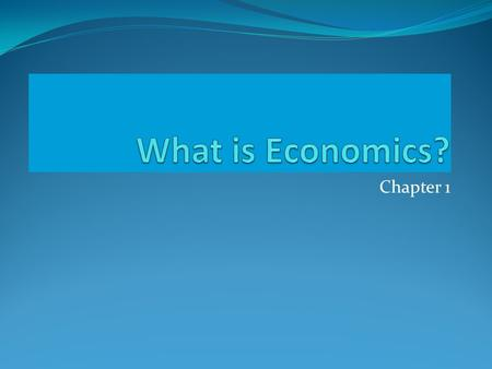 What is Economics? Chapter 1.