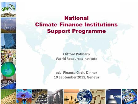 National Climate Finance Institutions Support Programme Clifford Polycarp World Resources Institute ecbi Finance Circle Dinner 10 September 2011, Geneva.