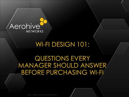 © 2011 Aerohive Networks CONFIDENTIAL WI-FI DESIGN 101: QUESTIONS EVERY MANAGER SHOULD ANSWER BEFORE PURCHASING WI-FI.