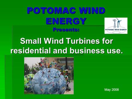 POTOMAC WIND ENERGY Presents: Small Wind Turbines for residential and business use. May 2008.