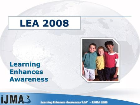 Learning Enhances Awareness LEA – IJMA3 2008 Learning Enhances Awareness LEA 2008.