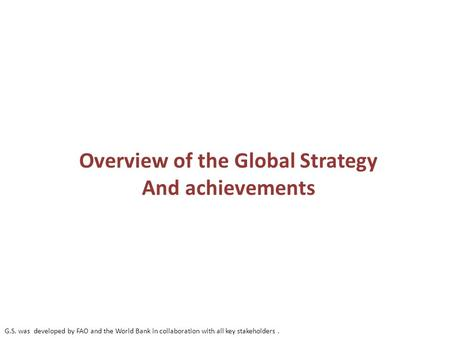 Overview of the Global Strategy And achievements G.S. was developed by FAO and the World Bank in collaboration with all key stakeholders.