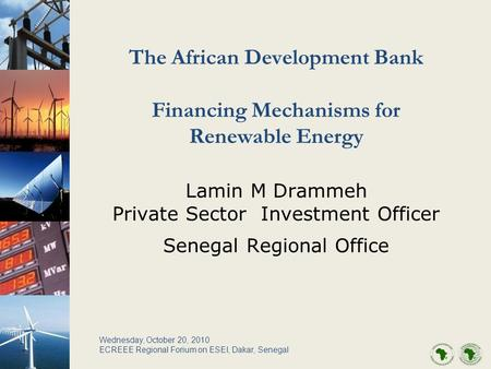 The African Development Bank Financing Mechanisms for Renewable Energy Lamin M Drammeh Private Sector Investment Officer Senegal Regional Office Wednesday,