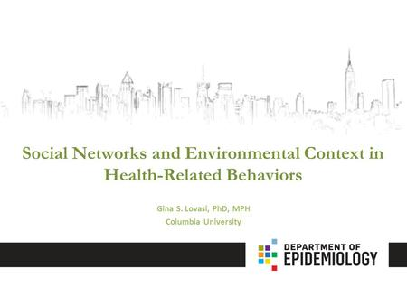 <strong>Social</strong> <strong>Networks</strong> and Environmental Context <strong>in</strong> Health-Related Behaviors Gina S. Lovasi, PhD, MPH Columbia University.